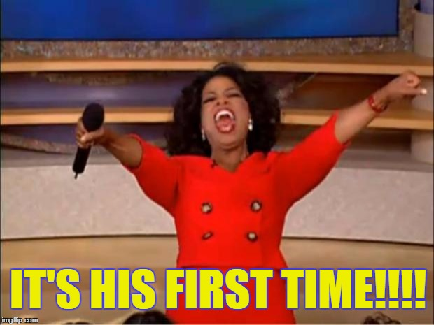 Oprah You Get A Meme | IT'S HIS FIRST TIME!!!! | image tagged in memes,oprah you get a | made w/ Imgflip meme maker
