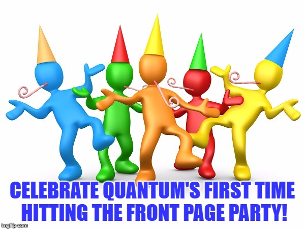 Party Time | CELEBRATE QUANTUM'S FIRST TIME HITTING THE FRONT PAGE PARTY! | image tagged in party time | made w/ Imgflip meme maker