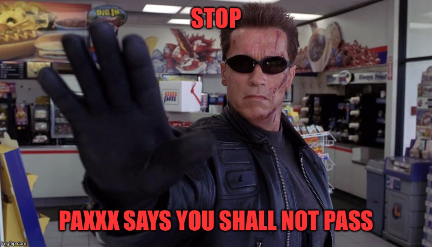 Terminator - Talk To The Hand | STOP PAXXX SAYS YOU SHALL NOT PASS | image tagged in terminator - talk to the hand | made w/ Imgflip meme maker