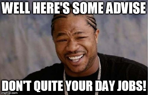 Yo Dawg Heard You Meme | WELL HERE'S SOME ADVISE DON'T QUITE YOUR DAY JOBS! | image tagged in memes,yo dawg heard you | made w/ Imgflip meme maker