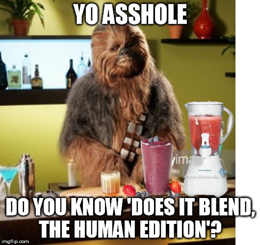Chewy | YO ASSHOLE DO YOU KNOW 'DOES IT BLEND, THE HUMAN EDITION'? | image tagged in chewy,memes | made w/ Imgflip meme maker