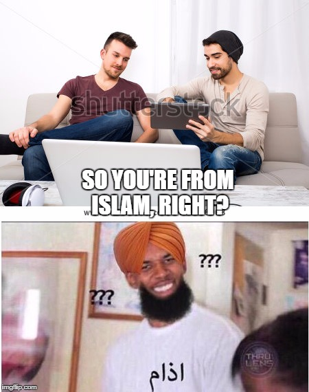 I'd like to thank the girl from my class for inspiring me to make this meme |  SO YOU'RE FROM ISLAM, RIGHT? | image tagged in arab,stupid people,memes | made w/ Imgflip meme maker