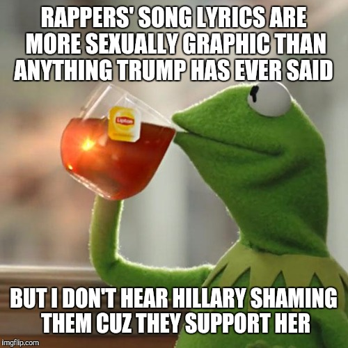 But Thats None Of My Business Meme | RAPPERS' SONG LYRICS ARE MORE SEXUALLY GRAPHIC THAN ANYTHING TRUMP HAS EVER SAID BUT I DON'T HEAR HILLARY SHAMING THEM CUZ THEY SUPPORT HER | image tagged in memes,but thats none of my business,kermit the frog | made w/ Imgflip meme maker