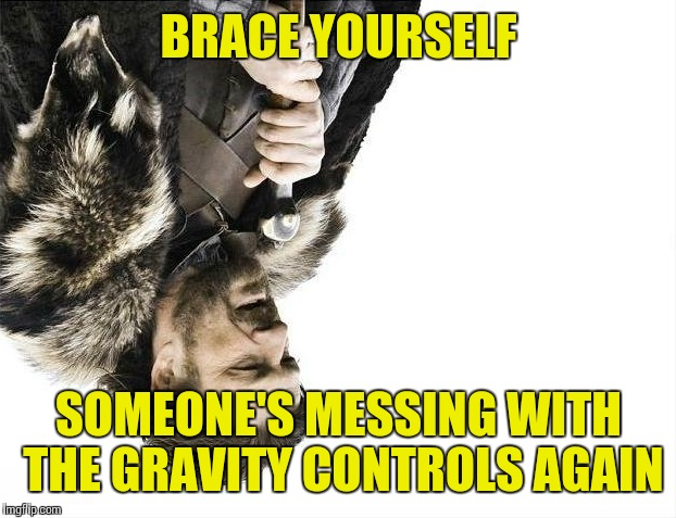 Brace Yourselves X is Coming Meme | BRACE YOURSELF SOMEONE'S MESSING WITH THE GRAVITY CONTROLS AGAIN | image tagged in memes,brace yourselves x is coming | made w/ Imgflip meme maker