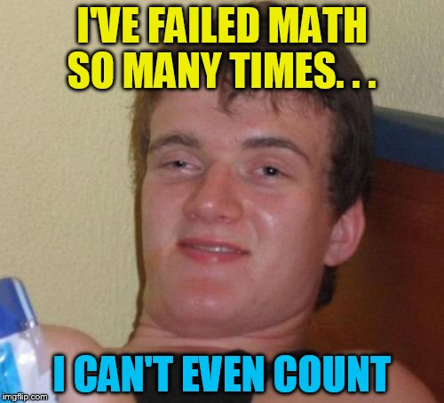 10 Guy Meme | I'VE FAILED MATH SO MANY TIMES. . . I CAN'T EVEN COUNT | image tagged in memes,10 guy | made w/ Imgflip meme maker