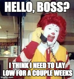 Ronald McDonald Temp | HELLO, BOSS? I THINK I NEED TO LAY LOW FOR A COUPLE WEEKS | image tagged in ronald mcdonald temp | made w/ Imgflip meme maker