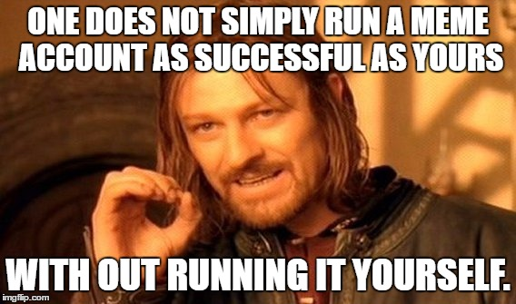 One Does Not Simply Meme | ONE DOES NOT SIMPLY RUN A MEME ACCOUNT AS SUCCESSFUL AS YOURS WITH OUT RUNNING IT YOURSELF. | image tagged in memes,one does not simply | made w/ Imgflip meme maker