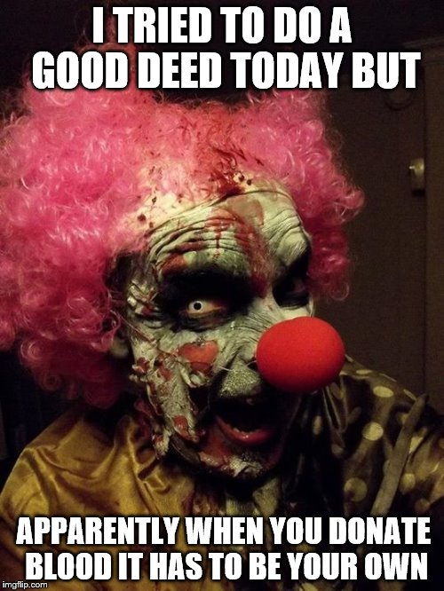 We all float down here | I TRIED TO DO A GOOD DEED TODAY BUT APPARENTLY WHEN YOU DONATE BLOOD IT HAS TO BE YOUR OWN | image tagged in clowns | made w/ Imgflip meme maker