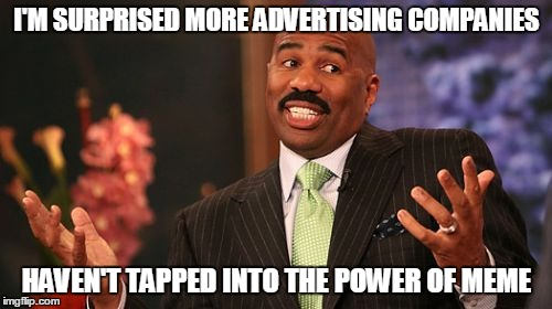 Steve Harvey Meme | I'M SURPRISED MORE ADVERTISING COMPANIES HAVEN'T TAPPED INTO THE POWER OF MEME | image tagged in memes,steve harvey | made w/ Imgflip meme maker