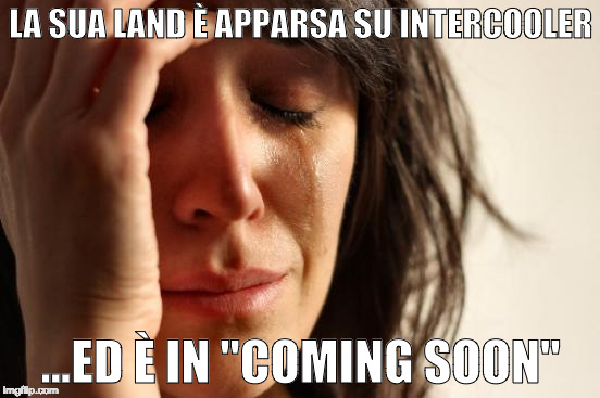 "First World Problems Meme | LA SUA LAND È APPARSA SU INTERCOOLER ...ED È IN ""COMING SOON"" 