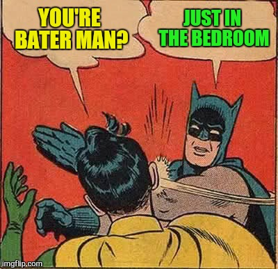 Batman Slapping Robin Meme | YOU'RE BATER MAN? JUST IN THE BEDROOM | image tagged in memes,batman slapping robin | made w/ Imgflip meme maker