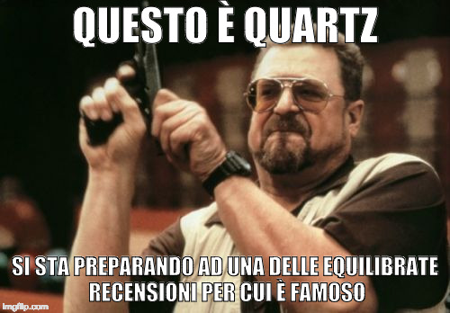 Am I The Only One Around Here Meme | QUESTO È QUARTZ SI STA PREPARANDO AD UNA DELLE EQUILIBRATE RECENSIONI PER CUI È FAMOSO | image tagged in memes,am i the only one around here | made w/ Imgflip meme maker