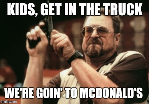 Am I The Only One Around Here Meme | KIDS, GET IN THE TRUCK WE'RE GOIN' TO MCDONALD'S | image tagged in memes,am i the only one around here | made w/ Imgflip meme maker