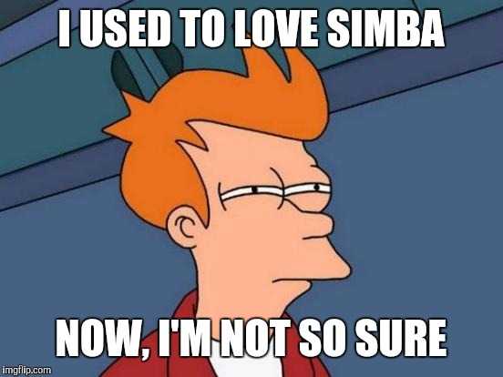 Futurama Fry Meme | I USED TO LOVE SIMBA NOW, I'M NOT SO SURE | image tagged in memes,futurama fry | made w/ Imgflip meme maker