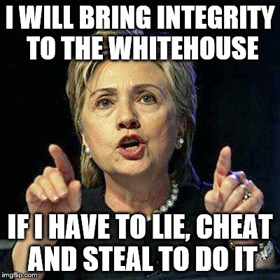 I WILL BRING INTEGRITY TO THE WHITEHOUSE IF I HAVE TO LIE, CHEAT AND STEAL TO DO IT | made w/ Imgflip meme maker