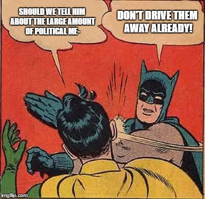 SHOULD WE TELL HIM ABOUT THE LARGE AMOUNT OF POLITICAL ME- DON'T DRIVE THEM AWAY ALREADY! | image tagged in memes,batman slapping robin | made w/ Imgflip meme maker