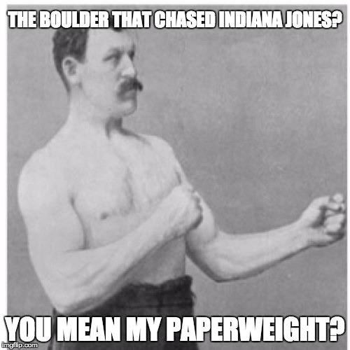 Overly Manly Man |  THE BOULDER THAT CHASED INDIANA JONES? YOU MEAN MY PAPERWEIGHT? | image tagged in memes,overly manly man,indiana jones,boulder | made w/ Imgflip meme maker