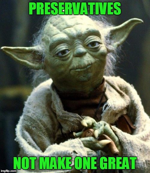 Star Wars Yoda Meme | PRESERVATIVES NOT MAKE ONE GREAT | image tagged in memes,star wars yoda | made w/ Imgflip meme maker