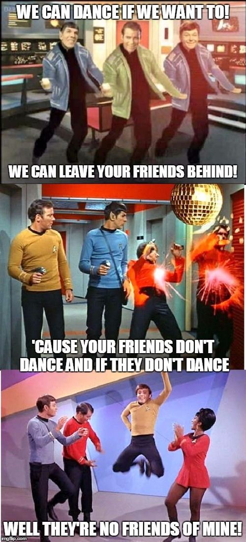 and I don't even like the song (thanks to shabbyrose for creating the template) | WE CAN DANCE IF WE WANT TO! WELL THEY'RE NO FRIENDS OF MINE! WE CAN LEAVE YOUR FRIENDS BEHIND! 'CAUSE YOUR FRIENDS DON'T DANCE AND IF THEY D | image tagged in star trek,pop music,pop culture,safety dance,memes | made w/ Imgflip meme maker