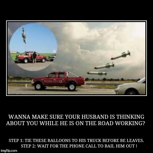 WANNA MAKE SURE YOUR HUSBAND IS THINKING ABOUT YOU WHILE HE IS ON THE ROAD WORKING? | STEP 1: TIE THESE BALLOONS TO HIS TRUCK BEFORE BE LEAV | image tagged in funny,demotivationals,husband,work,truck,driver | made w/ Imgflip demotivational maker