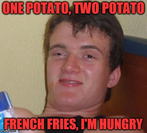 10 Guy Meme | ONE POTATO, TWO POTATO FRENCH FRIES, I'M HUNGRY | image tagged in memes,10 guy | made w/ Imgflip meme maker