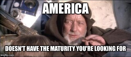 AMERICA DOESN'T HAVE THE MATURITY YOU'RE LOOKING FOR | made w/ Imgflip meme maker