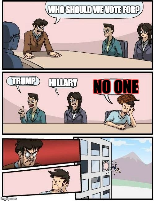 WHO SHOULD WE VOTE FOR? |  WHO SHOULD WE VOTE FOR? TRUMP; NO ONE; HILLARY | image tagged in memes,boardroom meeting suggestion,scumbag,elections 2016,trump,hillary | made w/ Imgflip meme maker
