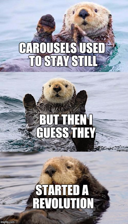 Bad pun otter |  CAROUSELS USED TO STAY STILL; BUT THEN I GUESS THEY; STARTED A REVOLUTION | image tagged in bad pun otter | made w/ Imgflip meme maker