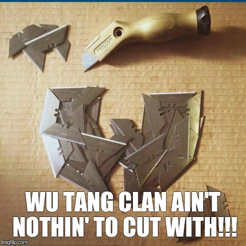 WU TANG CLAN AIN'T NOTHIN' TO CUT WITH!!! | image tagged in wu tang clan,wu tang,hip hop,drake tears,young money | made w/ Imgflip meme maker