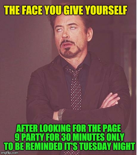 Face You Make Robert Downey Jr Meme | THE FACE YOU GIVE YOURSELF AFTER LOOKING FOR THE PAGE 9 PARTY FOR 30 MINUTES ONLY TO BE REMINDED IT'S TUESDAY NIGHT | image tagged in memes,face you make robert downey jr,page 9 party,duh,need sleep,laugh at myself | made w/ Imgflip meme maker
