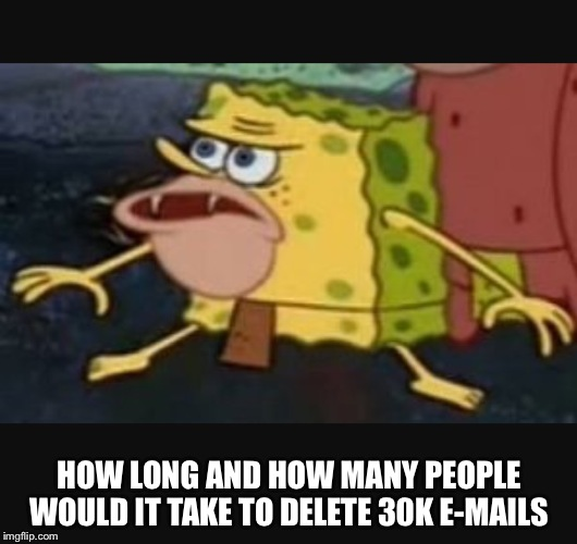 Caveman spongebob  |  HOW LONG AND HOW MANY PEOPLE WOULD IT TAKE TO DELETE 30K E-MAILS | image tagged in caveman spongebob | made w/ Imgflip meme maker