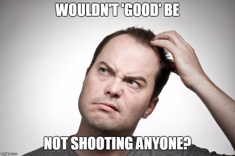 WOULDN'T 'GOOD' BE NOT SHOOTING ANYONE? | made w/ Imgflip meme maker