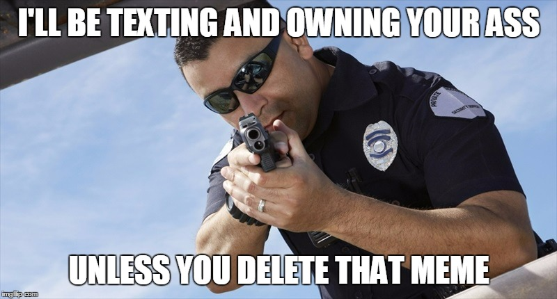 I'LL BE TEXTING AND OWNING YOUR ASS UNLESS YOU DELETE THAT MEME | made w/ Imgflip meme maker