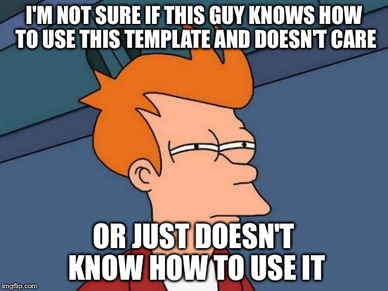 Futurama Fry Meme | I'M NOT SURE IF THIS GUY KNOWS HOW TO USE THIS TEMPLATE AND DOESN'T CARE OR JUST DOESN'T KNOW HOW TO USE IT | image tagged in memes,futurama fry | made w/ Imgflip meme maker