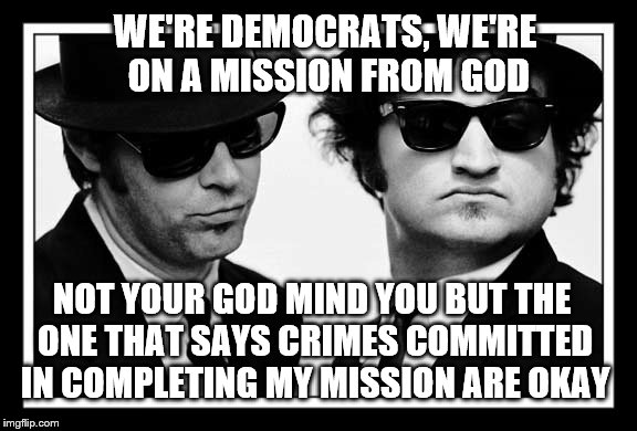 WE'RE DEMOCRATS, WE'RE ON A MISSION FROM GOD NOT YOUR GOD MIND YOU BUT THE ONE THAT SAYS CRIMES COMMITTED IN COMPLETING MY MISSION ARE OKAY | made w/ Imgflip meme maker