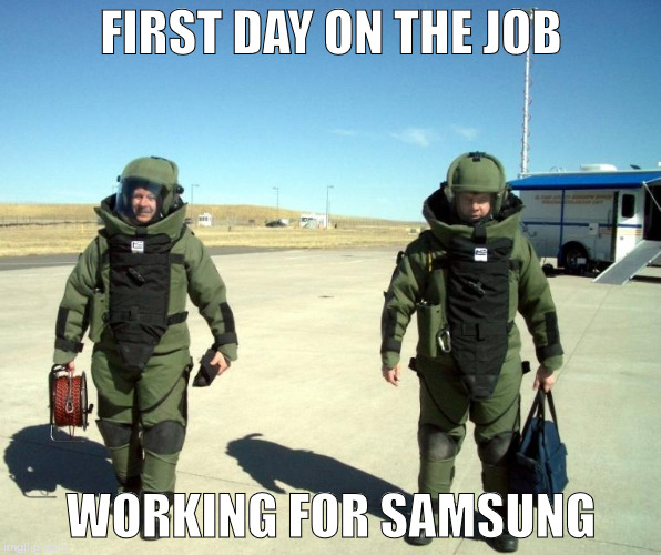 FIRST DAY ON THE JOB WORKING FOR SAMSUNG | image tagged in memes | made w/ Imgflip meme maker