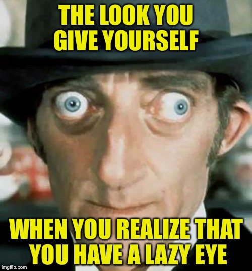 THE LOOK YOU GIVE YOURSELF WHEN YOU REALIZE THAT YOU HAVE A LAZY EYE | made w/ Imgflip meme maker