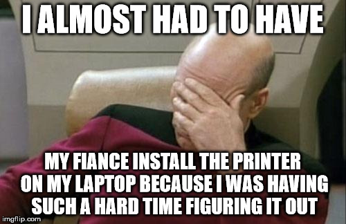 Captain Picard Facepalm Meme | I ALMOST HAD TO HAVE MY FIANCE INSTALL THE PRINTER ON MY LAPTOP BECAUSE I WAS HAVING SUCH A HARD TIME FIGURING IT OUT | image tagged in memes,captain picard facepalm | made w/ Imgflip meme maker