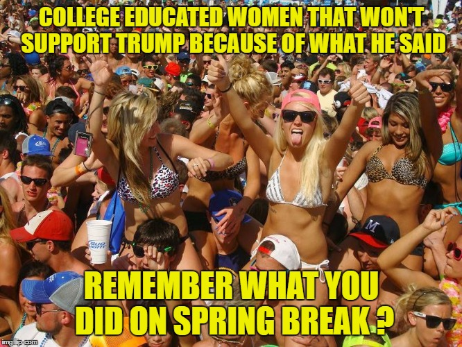 These ARE the College Educated Women that Won't Vote for Trump !Educated Doesn't Mean Smart ! |  COLLEGE EDUCATED WOMEN THAT WON'T SUPPORT TRUMP BECAUSE OF WHAT HE SAID; REMEMBER WHAT YOU DID ON SPRING BREAK ? | image tagged in trump 2016,college humor,hypocrisy | made w/ Imgflip meme maker