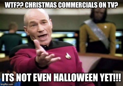 Picard Wtf Meme | WTF?? CHRISTMAS COMMERCIALS ON TV? ITS NOT EVEN HALLOWEEN YET!!! | image tagged in memes,picard wtf | made w/ Imgflip meme maker