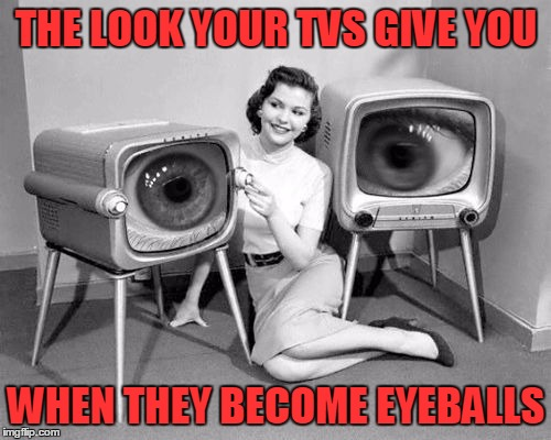 The Attack of the Television Monsters | THE LOOK YOUR TVS GIVE YOU WHEN THEY BECOME EYEBALLS | image tagged in meme,sci fi,fifties memes,bad tv,tv monsters | made w/ Imgflip meme maker