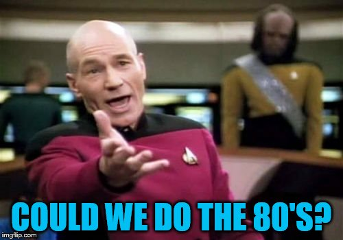 Picard Wtf Meme | COULD WE DO THE 80'S? | image tagged in memes,picard wtf | made w/ Imgflip meme maker