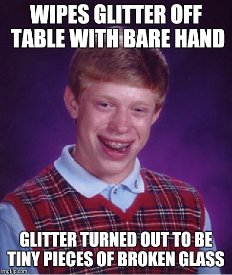 It's not always easy to tell, especially if it's broken Christmas ornament glass. |  WIPES GLITTER OFF TABLE WITH BARE HAND; GLITTER TURNED OUT TO BE TINY PIECES OF BROKEN GLASS | image tagged in memes,bad luck brian,glitter,broken glass,ouch,fml | made w/ Imgflip meme maker