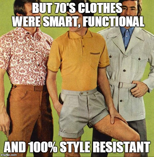 BUT 70'S CLOTHES WERE SMART, FUNCTIONAL AND 100% STYLE RESISTANT | made w/ Imgflip meme maker