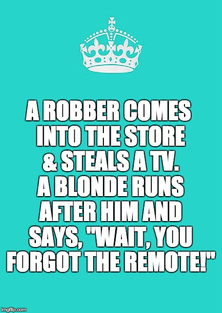 "Keep Calm And Carry On Aqua | A ROBBER COMES INTO THE STORE & STEALS A TV. A BLONDE RUNS AFTER HIM AND SAYS, ""WAIT, YOU FORGOT THE REMOTE!"" 