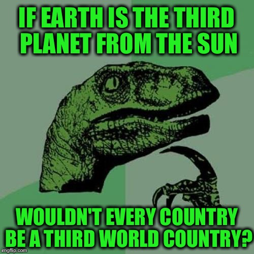 Philosoraptor Meme | IF EARTH IS THE THIRD PLANET FROM THE SUN WOULDN'T EVERY COUNTRY BE A THIRD WORLD COUNTRY? | image tagged in memes,philosoraptor,earth,third world,country,funny | made w/ Imgflip meme maker