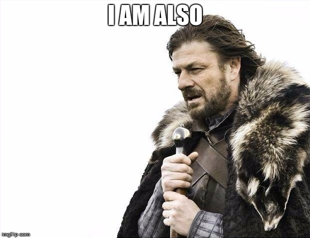 I AM ALSO | image tagged in memes,brace yourselves x is coming | made w/ Imgflip meme maker