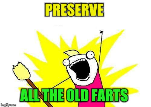 X All The Y Meme | PRESERVE ALL THE OLD FARTS | image tagged in memes,x all the y | made w/ Imgflip meme maker