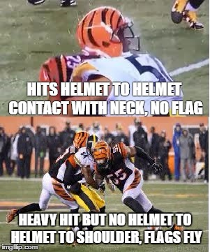bengals Steelers | HITS HELMET TO HELMET CONTACT WITH NECK, NO FLAG HEAVY HIT BUT NO HELMET TO HELMET TO SHOULDER, FLAGS FLY | image tagged in bengals,steelers | made w/ Imgflip meme maker