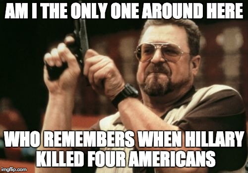 Benghazi | AM I THE ONLY ONE AROUND HERE WHO REMEMBERS WHEN HILLARY KILLED FOUR AMERICANS | image tagged in memes,am i the only one around here,hillary clinton,hillary,hitlery,hitlery clinton | made w/ Imgflip meme maker